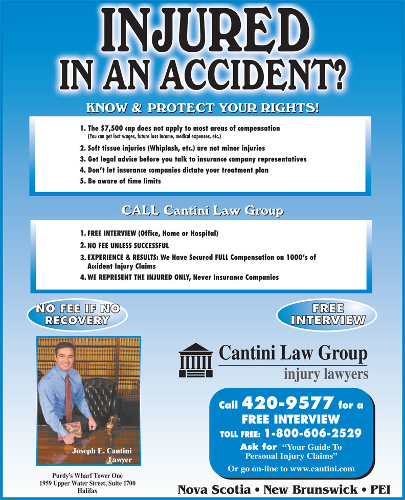 Cantini Law Group (506-867-2529) - Display Ad - 3. Accident Injury Claims WE REPRESENT THE INJURED ONLY, Never Insurance Companies 4. 420-9577 FREE INTERVIEW Ask for Your Guide To Joseph E. Cantini Personal Injury Claims Lawyer Or go on-line to www.cantini.com Purdy s Wharf Tower One 1959 Upper Water Street, Suite 1700 Halifax Nova Scotia   New Brunswick   PEI (You can get lost wages, future loss income, medical expenses, etc.) 2. Soft tissue injuries (Whiplash, etc.) are not minor injuries 3. Get legal advice before you talk to insurance company representatives 4. Don t let insurance companies dictate your treatment plan 5. Be aware of time limits 1. FREE INTERVIEW (Office, Home or Hospital) 2. NO FEE UNLESS SUCCESSFUL EXPERIENCE & RESULTS: We Have Secured FULL Compensation on 1000 s of 1. The $7,500 cap does not apply to most areas of compensation