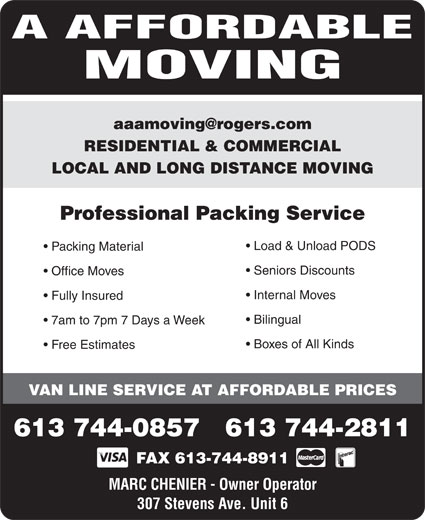 A Affordable Moving (613-744-0857) - Annonce illustrée======= - RESIDENTIAL & COMMERCIAL LOCAL AND LONG DISTANCE MOVING Professional Packing Service Load & Unload PODS Packing Material Seniors Discounts Office Moves Internal Moves Fully Insured Bilingual 7am to 7pm 7 Days a Week Boxes of All Kinds Free Estimates VAN LINE SERVICE AT AFFORDABLE PRICES 613 744-0857   613 744-2811 FAX 613-744-8911 MARC CHENIER - Owner Operator 307 Stevens Ave. Unit 6 Boxes of All Kinds Free Estimates VAN LINE SERVICE AT AFFORDABLE PRICES 613 744-0857   613 744-2811 FAX 613-744-8911 MARC CHENIER - Owner Operator 307 Stevens Ave. Unit 6 MOVING RESIDENTIAL & COMMERCIAL LOCAL AND LONG DISTANCE MOVING Professional Packing Service Load & Unload PODS Packing Material Seniors Discounts Office Moves Internal Moves Fully Insured Bilingual 7am to 7pm 7 Days a Week A AFFORDABLE MOVING A AFFORDABLE