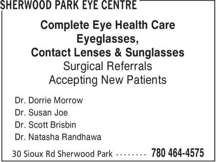 Sherwood Park Eye Center (780-464-4575) - Display Ad - Complete Eye Health Care Eyeglasses, Contact Lenses & Sunglasses Surgical Referrals Accepting New Patients Dr. Dorrie Morrow Dr. Susan Joe Dr. Scott Brisbin Dr. Natasha Randhawa