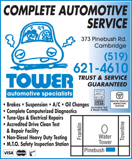 Tower Automotive Specialists (519-621-4610) - Display Ad - COMPLETE AUTOMOTIVE SERVICE 373 Pinebush Rd. Cambridge (519) 621-4610 TRUST & SERVICE GUARANTEED automotive specialists Brakes   Suspension   A/C   Oil Changes Complete Computerized Diagnostics Tune-Ups & Electrical Repairs Accredited Drive Clean Test & Repair Facility Water Non-Diesel Heavy Duty Testing Franklin Townline Pinebush Tower M.T.O. Safety Inspection Station