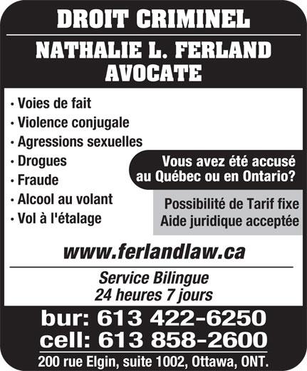 Nathalie L Ferland Law Office (613-422-6250) - Annonce illustrée======= - DROIT CRIMINEL NATHALIE L. FERLAND AVOCATE · Voies de fait · Violence conjugale · Agressions sexuelles · Drogues Vous avez été accusé au Québec ou en Ontario? · Fraude · Alcool au volant Possibilité de Tarif fixe · Vol à l'étalage Aide juridique acceptée www.ferlandlaw.ca Service Bilingue 24 heures 7 jours bur: 613 422-6250 cell: 613 858-2600 200 rue Elgin, suite 1002, Ottawa, ONT.