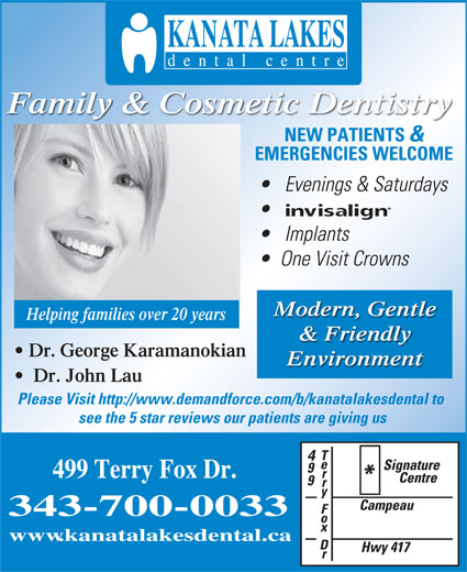 Kanata Lakes Dental Centre (613-270-9600) - Annonce illustrée======= - www.kanatalakesdental.ca Family & Cosmetic Dentistry NEW PATIENTS & EMERGENCIES WELCOME Evenings & Saturdays Implants One Visit Crowns Modern, Gentle Helping families over 20 years & Friendly Dr. George Karamanokian Environment Dr. John Lau Please Visit http://www.demandforce.com/b/kanatalakesdental to see the 5 star reviews our patients are giving us 499 Terry Fox Dr. 343-700-0033