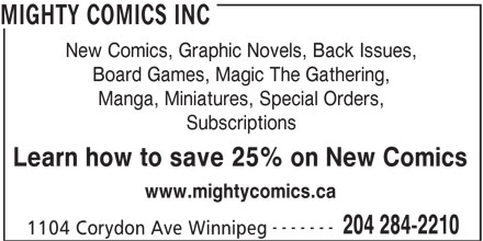 Mighty Comics Inc (204-284-2210) - Display Ad - MIGHTY COMICS INC New Comics, Graphic Novels, Back Issues, Board Games, Magic The Gathering, Manga, Miniatures, Special Orders, Subscriptions Learn how to save 25% on New Comics www.mightycomics.ca ------- 204 284-2210 1104 Corydon Ave Winnipeg MIGHTY COMICS INC New Comics, Graphic Novels, Back Issues, Board Games, Magic The Gathering, Manga, Miniatures, Special Orders, Subscriptions Learn how to save 25% on New Comics www.mightycomics.ca ------- 204 284-2210 1104 Corydon Ave Winnipeg