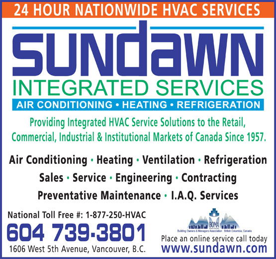 Sundawn Integrated Services Inc (604-739-3801) - Display Ad - 24 HOUR NATIONWIDE HVAC SERVICES Providing Integrated HVAC Service Solutions to the Retail, Commercial, Industrial & Institutional Markets of Canada Since 1957. Air Conditioning Heating  Ventilation  Refrigeration Sales  Service  Engineering Contracting Preventative Maintenance I.A.Q. Services National Toll Free #: 1-877-250-HVAC 604 739-3801 Place an online service call today 1606 West 5th Avenue, Vancouver, B.C. www.sundawn.com  24 HOUR NATIONWIDE HVAC SERVICES Providing Integrated HVAC Service Solutions to the Retail, Commercial, Industrial & Institutional Markets of Canada Since 1957. Air Conditioning Heating  Ventilation  Refrigeration Sales  Service  Engineering Contracting Preventative Maintenance I.A.Q. Services National Toll Free #: 1-877-250-HVAC 604 739-3801 Place an online service call today 1606 West 5th Avenue, Vancouver, B.C. www.sundawn.com