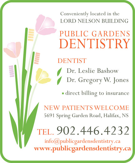 Public Gardens Dentistry (902-446-4232) - Display Ad - Conveniently located in the LORD NELSON BUILDING PUBLIC GARDENS DENTISTRY DENTIST Dr. Leslie Bashow Dr. Gregory W. Jones direct billing to insurance NEW PATIENTS WELCOME 5691 Spring Garden Road, Halifax, NS TEL. 902.446.4232 www.publicgardensdentistry.ca Conveniently located in the LORD NELSON BUILDING PUBLIC GARDENS DENTISTRY DENTIST Dr. Leslie Bashow Dr. Gregory W. Jones direct billing to insurance NEW PATIENTS WELCOME 5691 Spring Garden Road, Halifax, NS TEL. 902.446.4232 www.publicgardensdentistry.ca