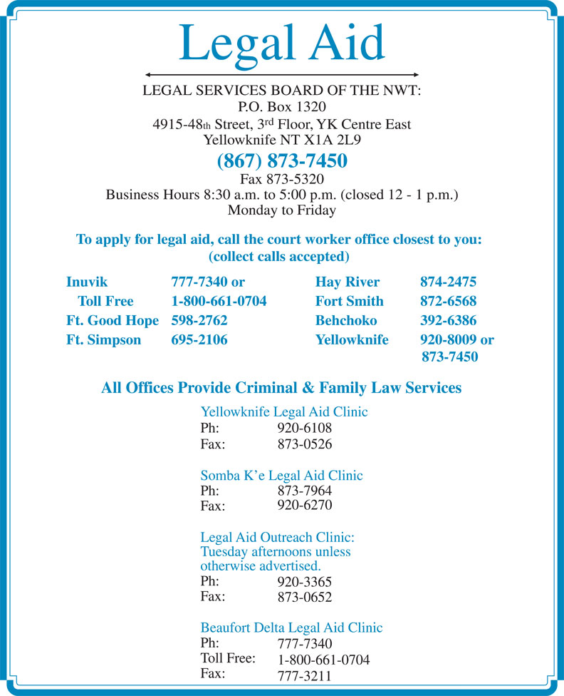Legal Aid (867-873-7450) - Display Ad - Legal Aid LEGAL SERVICES BOARD OF THE NWT: P.O. Box 1320 rd 4915-48 th Street, 3 Floor, YK Centre East Yellowknife NT X1A 2L9 (867) 873-7450 Fax 873-5320 Business Hours 8:30 a.m. to 5:00 p.m. (closed 12 - 1 p.m.) Monday to Friday To apply for legal aid, call the court worker office closest to you: (collect calls accepted) Inuvik 777-7340 or Hay River 874-2475 Toll Free 1-800-661-0704 Fort Smith  872-6568 Ft. Good Hope 598-2762 Behchoko  392-6386 Ft. Simpson 695-2106 Yellowknife 920-8009 or 873-7450 All Offices Provide Criminal & Family Law Services Yellowknife Legal Aid Clinic Ph: 920-6108 Fax: 873-0526 Somba K e Legal Aid Clinic Ph: 873-7964 920-6270 Fax: Legal Aid Outreach Clinic: Tuesday afternoons unless otherwise advertised. Ph: 920-3365 Fax: 873-0652 Beaufort Delta Legal Aid Clinic Ph: 777-7340 Toll Free: 1-800-661-0704 Fax: 777-3211