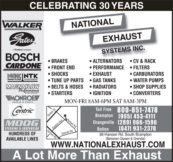National Exhaust Systems Inc. (905-453-4111) - Display Ad - BELTS & HOSES RADIATORS SHOP SUPPLIES MAGNAFLOW STARTERS IGNITION CONVERTERS MON-FRI 8AM-6PM SAT 8AM-3PM Toll Free 800-851-7478 Brampton [905] 453-4111 Hansen Rd Orangeville [289] 966-1596 Bolton [647] 931-2378 Kennedy Rd Orenda Rd Queen St Eastern Ave HUNDREDS OF 38 Hansen Rd. South Brampton (Between Queen & Orenda) AVAILABLE LINES WWW.NATIONALEXHAUST.COM A Lot More Than Exhaust CELEBRATING 30 YEARS BRAKES ALTERNATORS CV & RACK FRONT END PERFORMANCE FILTERS SHOCKS EXHAUST CARBURATORS OXYGEN SENSORS TUNE UP PARTS GAS TANKS WATER PUMPS