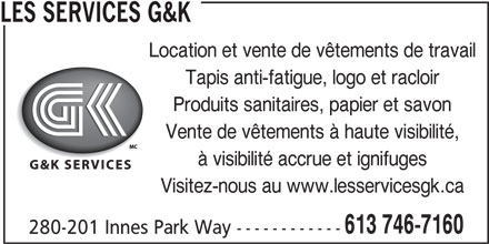 Les Services G&K (613-319-6232) - Annonce illustrée======= - Location et vente de vêtements de travail Tapis anti-fatigue, logo et racloir Produits sanitaires, papier et savon Vente de vêtements à haute visibilité, à visibilité accrue et ignifuges Visitez-nous au www.lesservicesgk.ca 613 746-7160 280-201 Innes Park Way ------------ LES SERVICES G&K