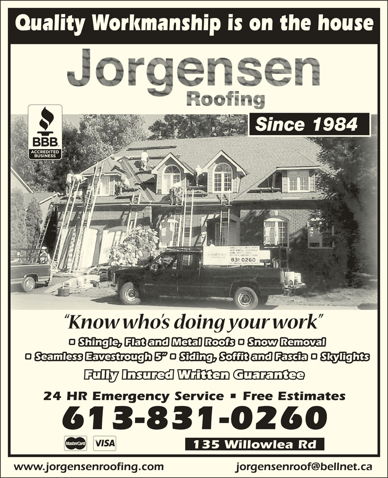 Jorgensen Roofing (613-831-0260) - Display Ad - Quality Workmanship is on the house Since 1984 Shingle, Flat and Metal Roofs   Snow Removal Seamless Eavestrough 5    Siding, Soffit and Fascia   Skylights Fully Insured Written Guarantee 24 HR Emergency Service   Free Estimates 613-831-0260 135 Willowlea Rd www.jorgensenroofing.com