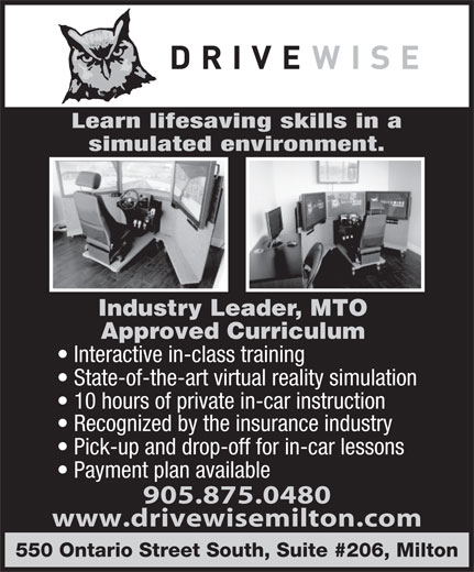 Drivewise Milton (905-875-0480) - Annonce illustrée======= - Learn lifesaving skills in a simulated environment. Industry Leader, MTO Approved Curriculum Interactive in-class training State-of-the-art virtual reality simulation 10 hours of private in-car instruction Recognized by the insurance industry Pick-up and drop-off for in-car lessons Payment plan available 905.875.0480 www.drivewisemilton.com 550 Ontario Street South, Suite #206, Milton