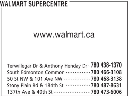 Walmart Supercentre (780-438-1370) - Display Ad - WALMART SUPERCENTRE www.walmart.ca 780 438-1370 Terwillegar Dr & Anthony Henday Dr ----------- 780 466-3108 South Edmonton Common 780 468-3138 ----------- Stony Plain Rd & 184th St 780 487-8631 ---------------- 137th Ave & 40th St ------------ 780 473-6006 50 St NW & 101 Ave NW