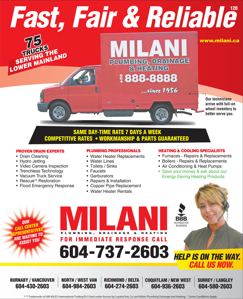 Milani Plumbing, Drainage & Heating (604-737-2603) - Annonce illustrée======= - LOWER MAINLAND Our techniciansOur te arrive with full-on arrive wheel inventory to whee better serve you.better SAME DAY-TIME RATE 7 DAYS A WEEK SAME DAY-TIME RATE 7 DAYS A WEEK COMPETITIVE RATES    WORKMANSHIP & PARTS GUARANTEEDCOMPETITIVERATES WORKMANSHIP&PARTSGUARANTEED PLUMBING PROFESSIONALS HEATING & COOLING SPECIALISTS MAI PROVEN DRAIN EXPERTS Drain Cleaning Water Heater Replacements Boilers - Repairs & Replacements Furnaces - Repairs & Replacements Hydro Jetting Water Lines Video Camera Inspection Toilets / Sinks Air Conditioning & Heat Pumps Trenchless Technology Faucets Save your money & ask about our Vacuum Truck Service Garburators Energy Saving Heating Products TM Rescue Restoration Repairs & Installation Flood Emergency Response Copper Pipe Replacement Water Heater Rentals OUR CALL CENTER PLUMBING, DRAINAGE & HEATING REPRESENTATIVES ARE WAITING TO FOR IMMEDIATE RESPONSE CALL ASSIST YOU 604-737-2603 HELP IS ON THE WAY. CALL US NOW. BURNABY / VANCOUVER NORTH / WEST VAN RICHMOND / DELTA SURREY / LANGLEYCOQUITLAM / NEW WEST 604-430-2603 604-984-2603 604-274-2603 604-580-2603604-936-2603 Trademarks of AIR MILES International Trading B.V. Used under license by LoyaltyOne, Co. and Milani Plumbing Drainage and Heating.  * Some Conditions Apply 120 Fast, Fair & Reliable www.milani.cawww. 75 TRUCKS RUCKSHE VING T NLAND SERVING THE Hydro Jetting Water Lines Video Camera Inspection Toilets / Sinks Air Conditioning & Heat Pumps Trenchless Technology Faucets Save your money & ask about our Vacuum Truck Service Garburators Energy Saving Heating Products TM Rescue Restoration Repairs & Installation Flood Emergency Response Copper Pipe Replacement Water Heater Rentals OUR CALL CENTER PLUMBING, DRAINAGE & HEATING REPRESENTATIVES ARE WAITING TO FOR IMMEDIATE RESPONSE CALL ASSIST YOU 604-737-2603 HELP IS ON THE WAY. CALL US NOW. BURNABY / VANCOUVER NORTH / WEST VAN RICHMOND / DELTA SURREY / LANGLEYCOQUITLAM / NEW WEST 604-430-2603 604-984-2603 604-274-2603 604-580-2603604-936-2603 Trademarks of AIR MILES International Trading B.V. Used under license by LoyaltyOne, Co. and Milani Plumbing Drainage and Heating.  * Some Conditions Apply 120 Fast, Fair & Reliable www.milani.cawww. 75 TRUCKS RUCKSHE VING T NLAND SERVING THE MAI LOWER MAINLAND Our techniciansOur te arrive with full-on arrive wheel inventory to whee better serve you.better SAME DAY-TIME RATE 7 DAYS A WEEK SAME DAY-TIME RATE 7 DAYS A WEEK COMPETITIVE RATES    WORKMANSHIP & PARTS GUARANTEEDCOMPETITIVERATES WORKMANSHIP&PARTSGUARANTEED PLUMBING PROFESSIONALS HEATING & COOLING SPECIALISTS PROVEN DRAIN EXPERTS Furnaces - Repairs & Replacements Drain Cleaning Water Heater Replacements Boilers - Repairs & Replacements