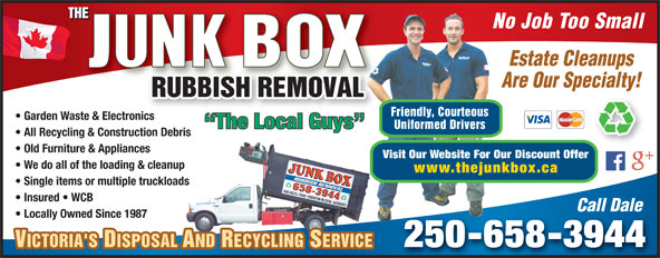 The Junk Box (250-658-3944) - Annonce illustrée======= - Locally Owned Since 1987 250-658-3944 VICTORIA'S DISPOSAL AND RECYCLING SERVICEVICTORIA'S DISPOSAL AND RECYCLING SERVICE No Job Too Small Estate Cleanups Are Our Specialty! Friendly, Courteous Garden Waste & Electronicsnic The Local Guys Uniformed Drivers All Recycling & Construction Debris Old Furniture & Appliances Visit Our Website For Our Discount Offer We do all of the loading & cleanup www.thejunkbox.ca Single items or multiple truckloads Insured   WCB Call Dale Locally Owned Since 1987 250-658-3944 VICTORIA'S DISPOSAL AND RECYCLING SERVICEVICTORIA'S DISPOSAL AND RECYCLING SERVICE No Job Too Small Estate Cleanups Are Our Specialty! Friendly, Courteous Garden Waste & Electronicsnic The Local Guys Uniformed Drivers All Recycling & Construction Debris Old Furniture & Appliances Visit Our Website For Our Discount Offer We do all of the loading & cleanup www.thejunkbox.ca Single items or multiple truckloads Call Dale Insured   WCB