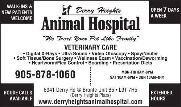 Derry Heights Animal Hospital (905-878-1060) - Display Ad - WALK-INS & OPEN  DAYS Derry Heights A WEEK WELCOME We Treat Your Pet Like Family VETERINARY CARE Digital X-Rays   Ultra Sound   Video Otoscopy   Spay/Neuter Soft Tissue/Bone Surgery   Wellness Exam   Vaccination/Deworming Heartworm/Flea Control   Boarding   Prescription Diets MON-FRI 8AM-8PM 905-878-1060 SAT 10AM-6PM   SUN 10AM-4PM HOUSE CALLS EXTENDED (Derry Heights Plaza) AVAILABLE HOURS www.derryheightsanimalhospital.com NEW PATIENTS