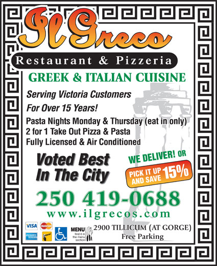 Il Greco (250-386-1116) - Display Ad - Restaurant & Pizzeria GREEK & ITALIAN CUISINE Serving Victoria Customers For Over 15 Years! Pasta Nights Monday & Thursday (eat in only) 2 for 1 Take Out Pizza & Pasta Fully Licensed & Air Conditioned WE DELIVER! OR Voted Best PICK IT UP 15% In The City AND SAVE 250 419-0688 www.ilgrecos.com 2900 TILLICUM (AT GORGE) MENU find it in the menu Free Parking section