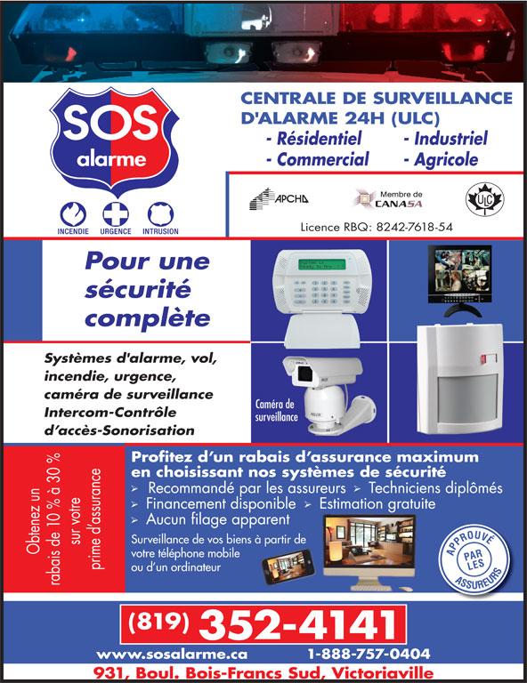 Alarme SOS (819-352-4141) - Annonce illustrée======= - CENTRALE DE SURVEILLANCE D'ALARME 24H (ULC) - Résidentiel - Industriel - Commercial - Agricole Licence RBQ: 8242-7618-54 Pour une sécurité complète Systèmes d'alarme, vol, incendie, urgence, caméra de surveillance Caméra de Intercom-Contrôle surveillance d accès-Sonorisation Profitez d un rabais d assurance maximum 0 % en choisissant nos systèmes de sécurité nce Recommandé par les assureurs  Techniciens diplômés Surveillance de vos biens à partir de me s de votre téléphone mobile ou d un ordinateur (819) 352-4141 www.sosalarme.ca 1-888-757-0404 931, Boul. Bois-Francs Sud, Victoriaville Financement disponible   Estimation gratuite z un 0 % à Aucun filage apparent as en