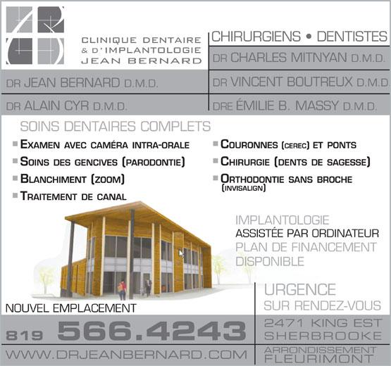 La Clinique Dentaire & d'Implantologie Jean Bernard (819-566-4243) - Annonce illustrée======= - URGENCE SUR RENDEZ-VOUS NOUVEL EMPLACEMENT 2471 KING EST SHERBROOKE 819 566.4243 ARRONDISSEMENT WWW.DRJEANBERNARD.COM FLEURIMONT DISPONIBLE CHIRURGIENS   DENTISTES DR CHARLES MITNYAN D.M.D. DR VINCENT BOUTREUX D.M.D. DR JEAN BERNARD D.M.D. DRE ÉMILIE B. MASSY D.M.D. DR ALAIN CYR D.M.D. IMPLANTOLOGIE ASSISTÉE PAR ORDINATEUR PLAN DE FINANCEMENT