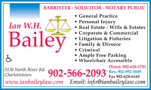 Bailey Ian W H (902-566-2093) - Annonce illustrée======= - General Practice Personal Injury Real Estate - Wills & Estates Corporate & Commercial Litigation & Fisheries Family & Divorce Criminal Ample Free Parking Wheelchair Accessible Direct: 902-628-1791 513b North River Rd. Res. 902-892-5049 Charlottetown 902-566-2093 Fax 902-628-6165 www.ianbaileylaw.com BARRISTER - SOLICITOR - NOTARY PUBLIC