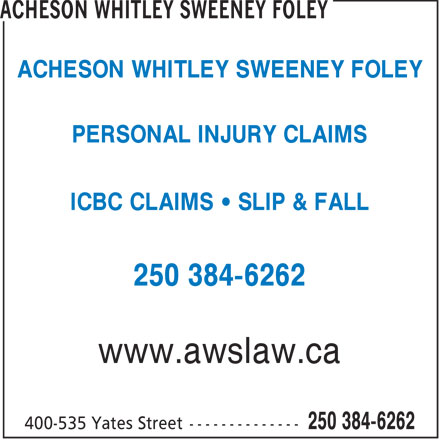 Acheson Whitley Sweeney Foley (250-384-6262) - Display Ad - ACHESON WHITLEY SWEENEY FOLEY PERSONAL INJURY CLAIMS ICBC CLAIMS   SLIP & FALL 250 384-6262 www.awslaw.ca