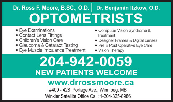 Nowlan & Moore Optometric (204-942-0059) - Display Ad - Dr. Benjamin Itzkow, O.D. Dr. Ross F. Moore, B.SC., O.D. OPTOMETRISTS Eye Examinations Computer Vision Syndrome & Contact Lens Fittings Treatment Children s Vision Care Designer Frames & Digital Lenses Glaucoma & Cataract Testing Pre & Post Operative Eye Care Eye Muscle Imbalance Treatment Vision Therapy 204-942-0059 NEW PATIENTS WELCOME www.drrossmoore.ca #409 - 428  Portage Ave., Winnipeg, MB Winkler Satellite Office Call: 1-204-325-8986
