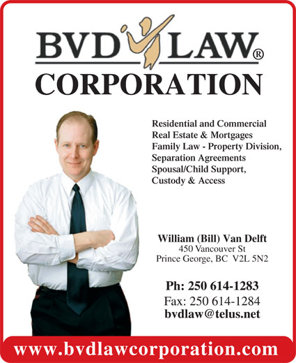 BVD Law Corp (250-614-1283) - Display Ad - 450 Vancouver St Prince George, BC  V2L 5N2 Ph:  250 614-1283 Fax: 250 614-1284 www.bvdlawcorporation.com William (Bill) Van Delft Residential and Commercial Real Estate & Mortgages Family Law - Property Division, Separation Agreements Spousal/Child Support, CORPORATION Custody & Access