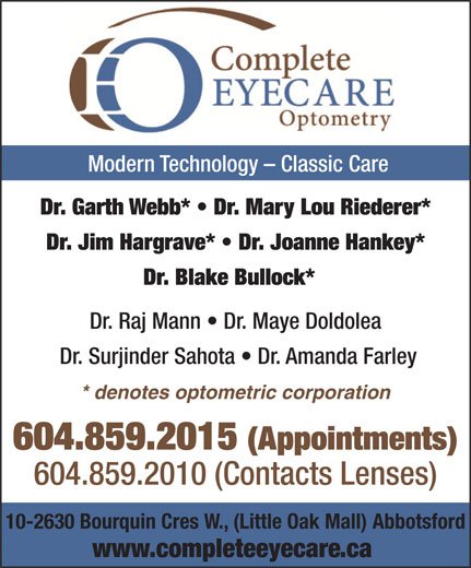 Complete EyeCare Optometry (604-859-2015) - Display Ad - Modern Technology - Classic Care Dr. Garth Webb*   Dr. Mary Lou Riederer* Dr. Jim Hargrave*   Dr. Joanne Hankey* Dr. Blake Bullock* Dr. Raj Mann   Dr. Maye Doldolea Dr. Surjinder Sahota   Dr. Amanda Farley * denotes optometric corporation 604.859.2015 (Appointments) 604.859.2010 (Contacts Lenses) 10-2630 Bourquin Cres W., (Little Oak Mall) Abbotsford www.completeeyecare.ca