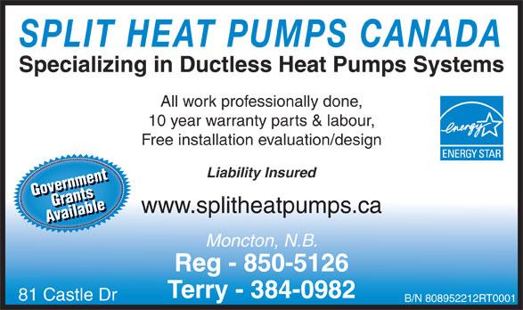 Split Heat Pumps Canada (506-850-5126) - Display Ad - Grrnanmetsnt ailablAvailablee www.splitheatpumps.ca Av Moncton, N.B. Reg - 850-5126 Terry - 384-0982 81 Castle Dr B/N 808952212RT0001 SPLIT HEAT PUMPS CANADA Specializing in Ductless Heat Pumps Systems All work professionally done, 10 year warranty parts & labour, Free installation evaluation/design Liability Insured GovernmentGrants Gove