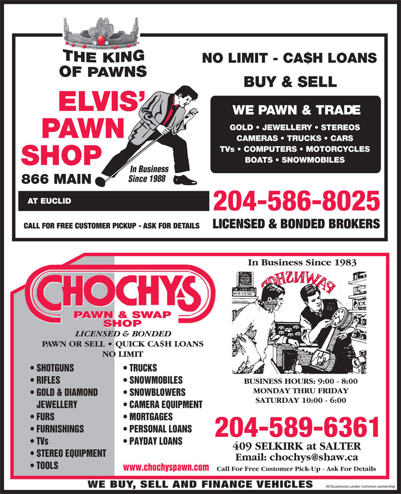 Chochy's Pawn & Swap Shop (204-589-6361) - Annonce illustrée======= - BUY & SELL WE PAWN & TRADE GOLD   JEWELLERY   STEREOS CAMERAS   TRUCKS   CARS TVs   COMPUTERS   MOTORCYCLES BOATS   SNOWMOBILES In Business Since 198 866 MAIN AT EUCLID LICENSED & BONDED BROKERS CALL FOR FREE CUSTOMER PICKUP - ASK FOR DETAILS In Business Since 1983 PAWN & SWAP SHOP LICENSED & BONDED PAWN OR SELL   QUICK CA$H LOANS NO LIMIT TRUCKS  SHOTGUNS SNOWMOBILES  RIFLES BUSINESS HOURS: 9:00 - 8:00 MONDAY THRU FRIDAY SNOWBLOWERS  GOLD & DIAMOND SATURDAY 10:00 - 6:00 CAMERA EQUIPMENT   JEWELLERY MORTGAGES  FURS PERSONAL LOANS  FURNISHINGS 204-589-6361 PAYDAY LOANS  TVs NO LIMIT - CA$H LOANS 409 SELKIRK at SALTER STEREO EQUIPMENT TOOLS www.chochyspawn.com Call For Free Customer Pick-Up - Ask For Details WE BUY, SELL AND FINANCE VEHICLES All businesses under common ownership 204-586-8025