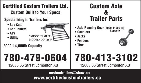 Custom Axle & Trailer Parts (780-413-3102) - Annonce illustrée======= - Certified Custom Trailers Ltd. Custom Axle Custom Built to Your Specs & Trailer Parts Specializing in Trailers for: Bob Cats Axle Running Gear (2000-14000 lb) Car Haulers Capacity Couplers ATV SKIDOO TRAILER Jacks Utility MODEL# DO-118W Fenders Tires 2000-14,000lb Capacity 780-479-0604 780-413-3102 12605 66 Street Edmonton AB customtrailers@shaw.ca www.certifiedcustomtrailers.ca