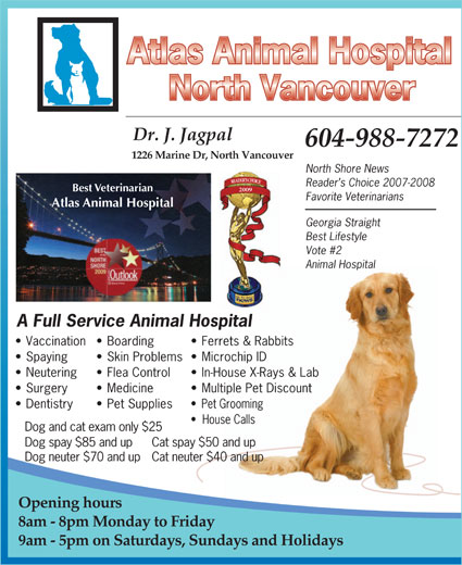 Atlas Animal Hospital (North Vancouver) (604-988-7272) - Annonce illustrée======= - Georgia Straight Best Lifestyle Spaying Neutering Reader s Choice 2007-2008 Best Veterinarian A Full Service Animal Hospital Flea Control Skin Problems  Microchip ID North Shore News 2009 Ferrets & Rabbits Vaccination  Boarding Dr. J. Jagpal 1226 Marine Dr, North Vancouver 604-988-7272 Vote #2 Animal Hospital Favorite Veterinarians Atlas Animal Hospital Dog spay $85 and up  Cat spay $50 and up Dog neuter $70 and upCat neuter $40 and up Opening hours 8am - 8pm Monday to Friday 9am - 5pm on Saturdays, Sundays and Holidays Pet Grooming House Calls Dog and cat exam only $25 Surgery Multiple Pet Discount Dentistry Medicine In-House X-Rays & Lab Pet Supplies