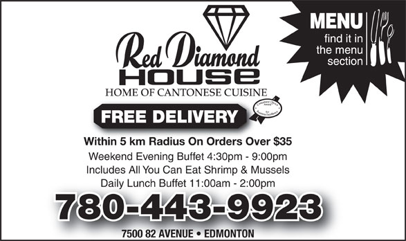 Red Diamond House Restaurant (780-465-0755) - Display Ad - HOME OF CANTONESE CUISINE FREE DELIVERY Within 5 km Radius On Orders Over $35Within 5 km Radius On Orders Over Weekend Evening Buffet 4:30pm - 9:00pm Includes All You Can Eat Shrimp & Mussels Daily Lunch Buffet 11:00am - 2:00pmly Lunch Buffet 11:00am - 2:00pm 780-443-9923 7500 82 AVENUE   EDMONTON
