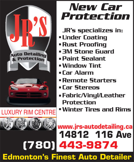 JR's Auto Detailing (780-451-8707) - Display Ad - New Car Protection JR s specializes in: Under Coating Rust Proofing 3M Stone Guard Paint Sealant Window Tint Car Alarm Remote Starters Car Stereos Fabric/Vinyl/Leather Protection Winter Tires and Rims LUXURY RIM CENTRE www.jrs-autodetailing.ca 14812  116 Ave (780) 443-9874 Edmonton s Finest Auto Detailer
