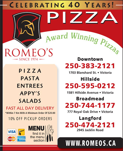 Romeo's (250-383-2121) - Annonce illustrée======= - Celebrating 40 Y ears! PIZZA Downtown 250-383-2121 PIZZA ENTREES 250-595-0212 1581 Hillside Avenue   Victoria APPY S Broadmead SALADS 250-744-1177 FAST ALL DAY DELIVERY 777 Royal Oak Drive   Victoria *Within 7 Km With A Minimum Order Of $20.00 Langford 10% OFF P ICKUP ORDERS 250-474-2121 2945 Jacklin Road WWW.ROMEOS.CA 1703 Blanshard St.   Victoria PASTA Hillside Celebrating 40 Y ears! PIZZA Downtown 250-383-2121 PIZZA 1703 Blanshard St.   Victoria PASTA Hillside ENTREES 250-595-0212 1581 Hillside Avenue   Victoria APPY S Broadmead SALADS 250-744-1177 FAST ALL DAY DELIVERY 777 Royal Oak Drive   Victoria *Within 7 Km With A Minimum Order Of $20.00 Langford 10% OFF P ICKUP ORDERS 250-474-2121 2945 Jacklin Road WWW.ROMEOS.CA
