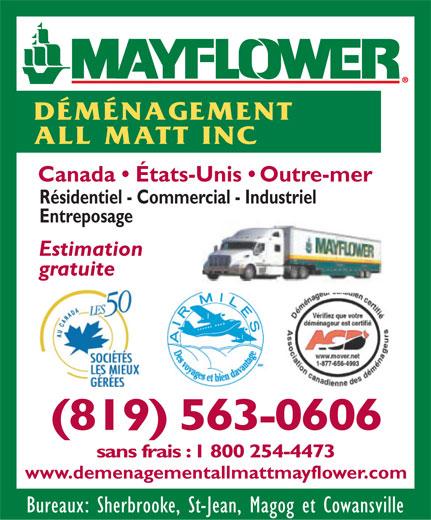 Déménagement All Matt Inc (819-563-0606) - Display Ad - DÉMÉNAGEMENT ALL MATT INC Canada   États-Unis   Outre-mer Résidentiel - Commercial - Industriel Entreposage Estimation gratuite (819) 563-0606 sans frais : 1 800 254-4473 www.demenagementallmattmayflower.com Bureaux: Sherbrooke, St-Jean, Magog et Cowansville