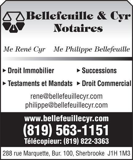 Bellefeuille & Cyr Me (819-563-1151) - Annonce illustrée======= - Bellefeuille & Cyr Notaires Me René Cyr    Me Philippe Bellefeuille Droit Immobilier Successions Testaments et Mandats Droit Commercial www.bellefeuillecyr.com 819 563-1151 Télécopieur: 819 822-3363 288 rue Marquette, Bur. 100, Sherbrooke  J1H 1M3