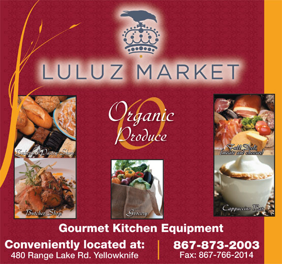 Luluz Market (867-873-2003) - Annonce illustrée======= - Produce Full Deli Full Deli (meats and cheeses) Bakery & Pastry Shop Organic (meats and cheeses) (meats and cheeses)Bakery & Pastry Shop Cappuccino BarCappuccino Bar Butcher Shop Grocery Butcher Shop Cappuccino BarGrocery Gourmet Kitchen Equipment Conveniently located at: 867-873-2003 Fax: 867-766-2014 480 Range Lake Rd. Yellowknife