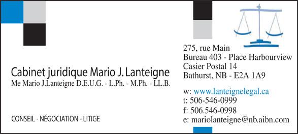 Lanteigne Mario J Cabinet Juridique (506-546-0999) - Annonce illustrée======= - 275, rue Main Bureau 403 - Place Harbourview Casier Postal 14 Cabinet juridique Mario J. Lanteigne Bathurst, NB - E2A 1A9 Me Mario J.Lanteigne D.E.U.G. - L.Ph. - M.Ph. - LL.B. w: www.lanteignelegal.ca t: 506-546-0999 f: 506.546-0998 CONSEIL - NÉGOCIATION - LITIGE