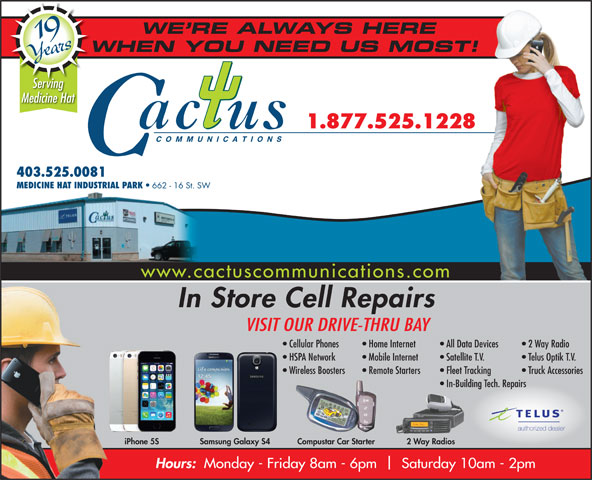 Cactus Communications - Medicine Hat (403-528-3000) - Display Ad - WE RE ALWAYS HERE 19 Years WHEN YOU NEED US MOST!W www.cactuscommunications.com Serving Medicine Hat 1.877.525.1228 COMMUNICATIONS 403.525.0081 MEDICINE HAT INDUSTRIAL PARK 662 - 16 St. SW In Store Cell Repairs VISIT OUR DRIVE-THRU BAY Cellular Phones Home Internet All Data Devices   2 Way Radio HSPA Network Mobile Internet Satellite T.V. Telus Optik T.V. Wireless Boosters Remote Starters Fleet Tracking Truck Accessories In-Building Tech. Repairs authorized dealer 2 Way RadiosiPhone 5S Samsung Galaxy S4 Compustar Car Starter