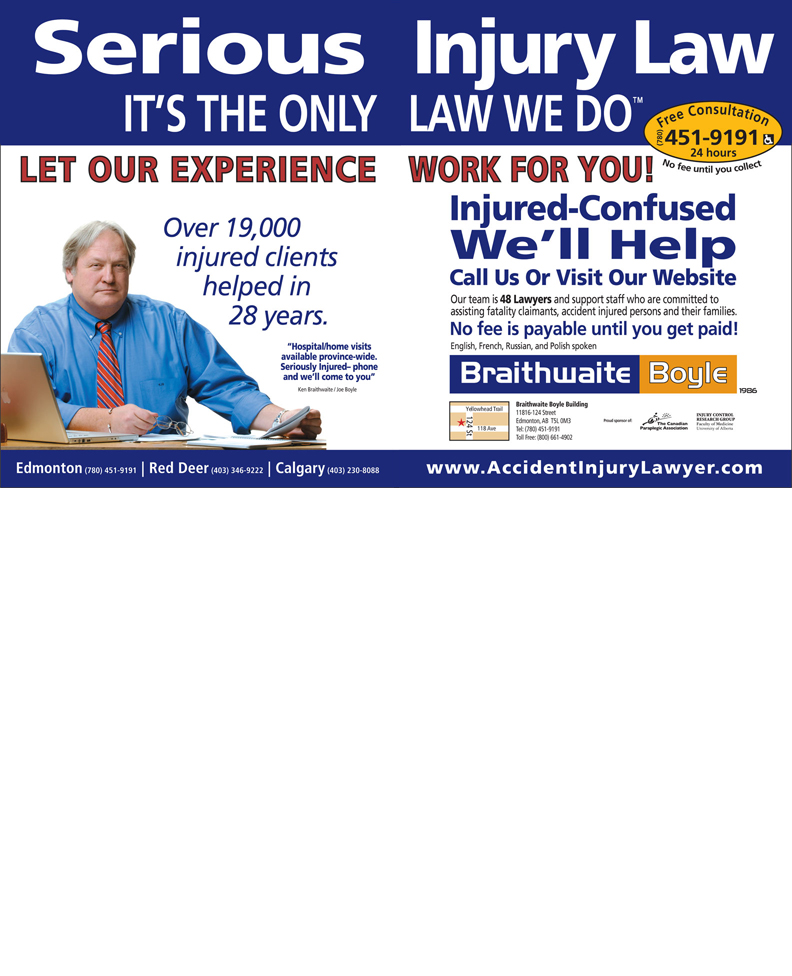 Braithwaite Boyle Accident Injury Law (780-451-9191) - Display Ad - Injury Law Free Consultation(780)24 hour LAW WE DO No fee untilyou collect451-9191 Injured-Confused We ll Helpll Call Us Or Visit Our Website Our team is 48 Lawyers and support staff who are committed to assisting fatality claimants, accident injured persons and their families. No fee is payable until you get paid! English, French, Russian, and Polish spoken Braithwaite Boyle Building Yellowhead Trail 11816-124 Street 124 St Proud sponsor of: Edmonton, AB  T5L 0M3 118 Ave Tel: (780) 451-9191 Toll Free: (800) 661-4902 www.AccidentInjuryLawyer .com