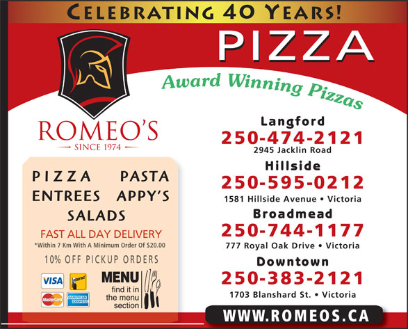 Romeo's (250-474-2121) - Annonce illustrée======= - ICKUP ORDERS Downtown 250-383-2121 1703 Blanshard St.   Victoria WWW.ROMEOS.CA PIZZA Langford 250-474-2121 2945 Jacklin Road Hillside PIZZA     PASTA 250-595-0212 ENTREES   APPY S 1581 Hillside Avenue   Victoria Broadmead SALADS 250-744-1177 FAST ALL DAY DELIVERY *Within 7 Km With A Minimum Order Of $20.00 777 Royal Oak Drive   Victoria 10% OFF P Langford 250-474-2121 2945 Jacklin Road Hillside PIZZA     PASTA 250-595-0212 ENTREES   APPY S 1581 Hillside Avenue   Victoria Broadmead SALADS 250-744-1177 FAST ALL DAY DELIVERY *Within 7 Km With A Minimum Order Of $20.00 777 Royal Oak Drive   Victoria 10% OFF P ICKUP ORDERS Downtown 250-383-2121 1703 Blanshard St.   Victoria WWW.ROMEOS.CA PIZZA