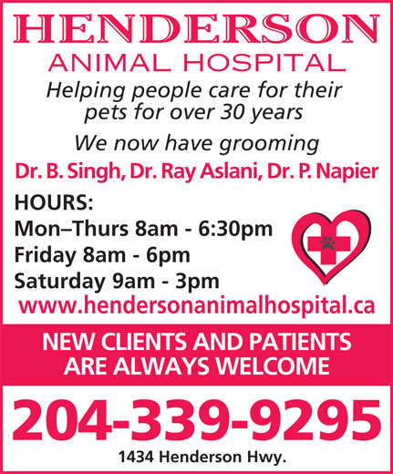 Henderson Animal Hospital (204-339-9295) - Display Ad - NEW CLIENTS AND PATIENTS ARE ALWAYS WELCOME 204-339-9295 1434 Henderson Hwy. HENDERSON ANIMAL HOSPITAL Helping people care for their pets for over 30 years We now have grooming Dr. B. Singh, Dr. Ray Aslani, Dr. P. Napier HOURS: Mon-Thurs 8am - 6:30pm Friday 8am - 6pm Saturday 9am - 3pm www.hendersonanimalhospital.ca
