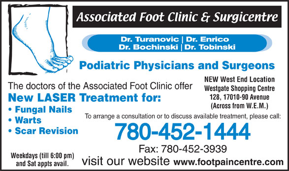 Associated Foot Clinic (780-452-1444) - Display Ad - Podiatric Physicians and Surgeons NEW West End Location The doctors of the Associated Foot Clinic offer Westgate Shopping Centre 128, 17010-90 Avenue New LASER Treatment for: (Across from W.E.M.) Fungal Nails To arrange a consultation or to discuss available treatment, please call: Warts Scar Revision 780-452-1444 Fax: 780-452-3939 Weekdays (till 6:00 pm) visit our website www.footpaincentre.com and Sat appts avail.  Podiatric Physicians and Surgeons NEW West End Location The doctors of the Associated Foot Clinic offer Westgate Shopping Centre 128, 17010-90 Avenue New LASER Treatment for: (Across from W.E.M.) Fungal Nails To arrange a consultation or to discuss available treatment, please call: Warts Scar Revision 780-452-1444 Fax: 780-452-3939 Weekdays (till 6:00 pm) visit our website www.footpaincentre.com and Sat appts avail.
