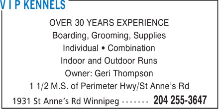 V I P Kennels (204-255-3647) - Annonce illustrée======= - OVER 30 YEARS EXPERIENCE Boarding, Grooming, Supplies Individual • Combination Indoor and Outdoor Runs Owner: Geri Thompson 1 1/2 M.S. of Perimeter Hwy/St Anne's Rd
