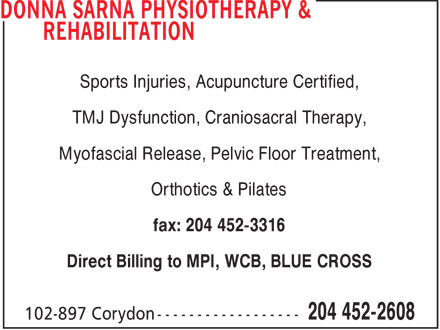 Donna Sarna Physiotherapy & Rehabilitation (204-452-2608) - Display Ad - Sports Injuries, Acupuncture Certified, TMJ Dysfunction, Craniosacral Therapy, Myofascial Release, Pelvic Floor Treatment, Orthotics & Pilates fax: 204 452-3316 Direct Billing to MPI, WCB, BLUE CROSS