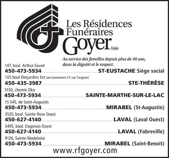 Les Résidences Funéraires Goyer Ltée (450-473-5934) - Display Ad - 450-435-3987 3150, chemin Oka SAINTE-MARTHE-SUR-LE-LAC 450-473-5934 .............................................. 15 545, de Saint-Augustin MIRABEL (St-Augustin) 450-473-5934 ................................................................... 3535, boul. Sainte-Rose Ouest ............................................................................ LAVAL (Laval Ouest) 450-627-4140 3495, boul. Dagenais Ouest ............................................................................... LAVAL (Fabreville) 450-627-4140 9126, Sainte-Madeleine MIRABEL (Saint-Benoit) 450-473-5934 .................................................................. www.rfgoyer.com LtéeLtée Au service des familles depuis plus de 40 ans, dans la dignité et le respect. 147, boul. Arthur-Sauvé .......................................................... ST-EUSTACHE Siège social 450-473-5934 105 boul Desjardins Est (anciennement 57 rue Turgeon) ........................................................................................... STE-THÉRÈSE