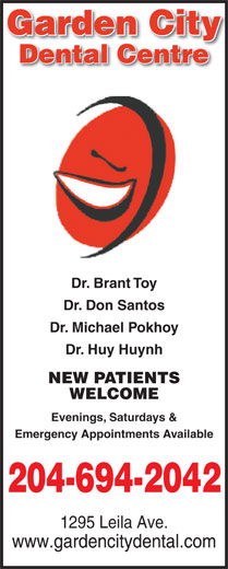 Garden City Dental Centre (204-694-2042) - Annonce illustrée======= - Dental Centre Dr. Brant Toy Dr. Don Santos Dr. Michael Pokhoy Dr. Huy Huynh NEW PATIENTS WELCOME Evenings, Saturdays & Emergency Appointments Available 204-694-2042 1295 Leila Ave. www.gardencitydental.com Dr. Michael Pokhoy Dr. Huy Huynh NEW PATIENTS WELCOME Evenings, Saturdays & Emergency Appointments Available 204-694-2042 1295 Leila Ave. www.gardencitydental.com Garden Cityy Garden Cityy Dental Centre Dr. Brant Toy Dr. Don Santos