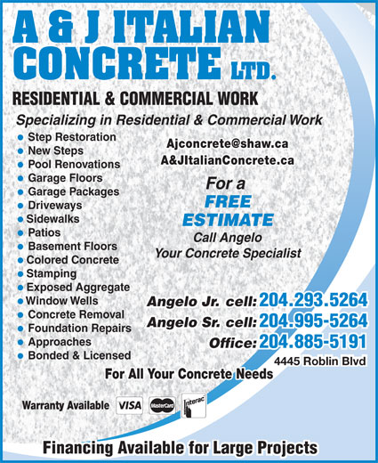 A & J Italian Concrete Ltd (204-885-5191) - Annonce illustrée======= - A & J ITALIAN CONCRETE LTD. RESIDENTIAL & COMMERCIAL WORK Specializing in Residential & Commercial Work Step Restoration New Steps A&JItalianConcrete.ca Pool Renovations Garage Floors For a Garage Packages FREE Driveways Sidewalks ESTIMATE Patios Call Angelo Basement Floors Your Concrete Specialist Colored Concrete Stamping Exposed Aggregate Window Wells Angelo Jr. cell: 204.293.5264 Angelo Jr. cell: 204.293.5264 Concrete Removal Angelo Sr. cell: 204.995-5264 Angelo Sr. cell: 204.995-5264 Foundation Repairs Approaches Office: Office: 204.885-5191 Bonded & Licensed 4445 Roblin Blvd For All Your Concrete Needs Warranty Available Financing Available for Large ProjectsFinancing Available for Large Projects 204.885-5191
