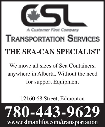 CSL Transportation Services (780-472-7609) - Annonce illustrée======= - THE SEA-CAN SPECIALIST We move all sizes of Sea Containers, anywhere in Alberta. Without the need for support Equipment 12160 68 Street, Edmonton 780-443-9629 www.cslmanlifts.com/transportation