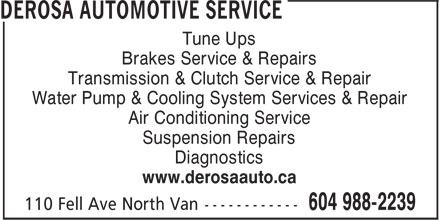 Derosa Automotive Service (604-988-2239) - Display Ad - Tune Ups Brakes Service & Repairs Transmission & Clutch Service & Repair Water Pump & Cooling System Services & Repair Air Conditioning Service Suspension Repairs Diagnostics www.derosaauto.ca Tune Ups Brakes Service & Repairs Transmission & Clutch Service & Repair Water Pump & Cooling System Services & Repair Air Conditioning Service Suspension Repairs Diagnostics www.derosaauto.ca