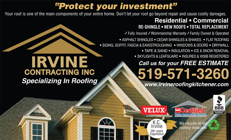 Irvine Contracting Inc (519-571-3260) - Display Ad - K.C. We recycle all old Irvine roofing materials 39 years Experience Protect your investment Your roof is one of the main components of your entire home. Don t let your roof go beyond repair and cause costly damages. Residential   Commercial RE-SHINGLE   NEW ROOFS   TOTAL REPLACEMENT Fully Insured    Workmanship Warranty    Family Owned & Operated ASPHALT SHINGLES   CEDAR SHINGLES & SHAKES    FLAT ROOFING SIDING, SOFFIT, FASCIA & EAVESTROUGHING    WINDOWS & DOORS   DRYWALL TAPE & SAND   INSULATION   ICE & SNOW REMOVAL SKYLIGHTS & LEAFGUARD   INSURED & WSIB REGISTERED Call us for your FREE ESTIMATE CONTRACTING INC 519-571-3260 Specializing In Roofing www.irvineroofingkitchener.com certified installer